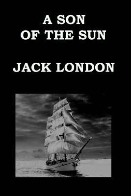 A SON  OF THE SUN By JACK LONDON: The Adventures of Captain David Grief