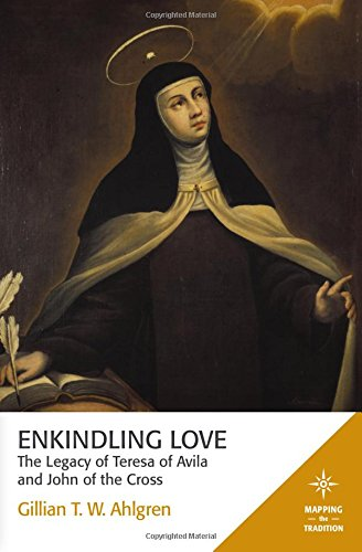 Enkindling Love: The Legacy of Teresa of Avila and John of the Cross (Mapping the Tradition)