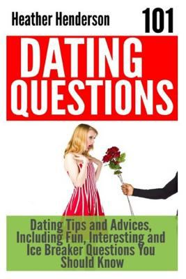 101 Dating Questions: Dating Tips and Advices, Including Fun, Interesting and Ice Breaker Questions You Should Know