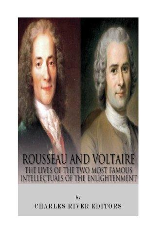 Rousseau and Voltaire: The Lives of the Two Most Famous Intellectuals of the Enlightenment
