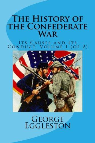 The History of the Confederate War: Its Causes and Its Conduct, Volume I (of 2) (Volume 1)