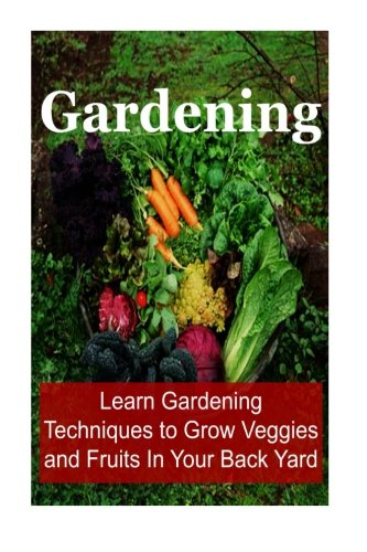 Gardening:  Learn Gardening Techniques to Grow Veggies and Fruits In Your Back Yard: Gardening,Gardening Book, Gardening Tips, Gardening Guide, How to Garden,Gardening Techniques