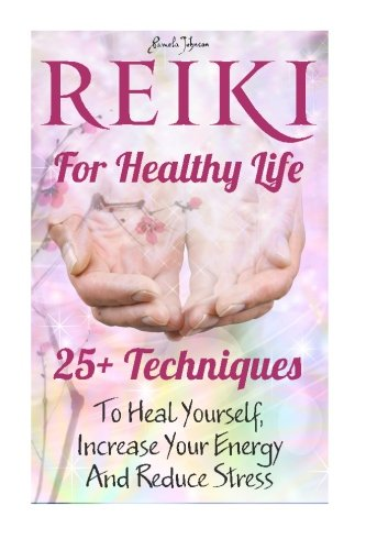 Reiki For Healthy Life: 25+ Techniques To Heal Yourself, Increase Your Energy And Reduce Stress: (Reiki For Beginners, Reiki Healing, Reiki Symbols, ... and relaxation, reiki techniques) (Volume 1)