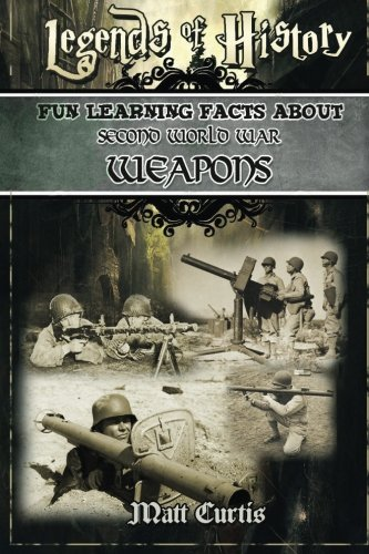 Legends of History: Fun Learning Facts About SECOND WORLD WAR WEAPONS: Illustrated Fun Learning For Kids