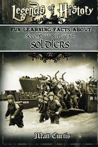Legends of History: Fun Learning Facts About SECOND WORLD WAR SOLDIERS: Illustrated Fun Learning For Kids (Fun Learnig Facts)