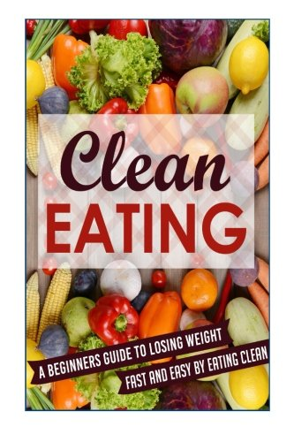 Clean Eating: A Beginners Guide To Losing Weight Fast And Easy By Eating Clean (Eating clean, Clean Eating, Clean Eating Meal, Clean Eating Guide,)
