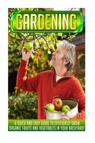 Gardening: A Quick And Easy Guide To Efficiently Grow Organic Fruits And Vegetables In Your Backyard! (Organic garden for beginners, Herb gardening, ... Fruit gardening, Vegetable gardens)