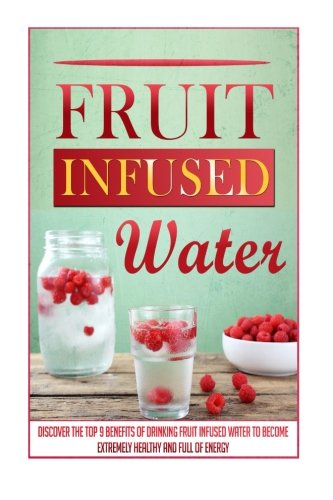 Fruit Infused Water: Discover The Top 9 Benefits Of Drinking Fruit Infused Water To Become Extremely Healthy And Full Of Energy (Fruit infused water ... book, Detox cleanse, Fruit infused water)