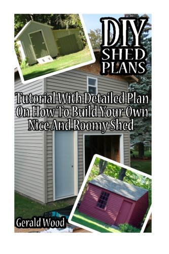 DIY Shed Plans: Tutorial With Detailed Plan On How To Build Your Own Nice And Roomy Shed: (Woodworking Basics, DIY Shed, Woodworking Projects, Chicken ... DIY Sheds, Chicken Coop Designs) (Volume 6)