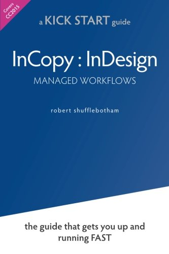 InCopy InDesign Managed Workflows: the KickSTART guide that gets you up and running FAST