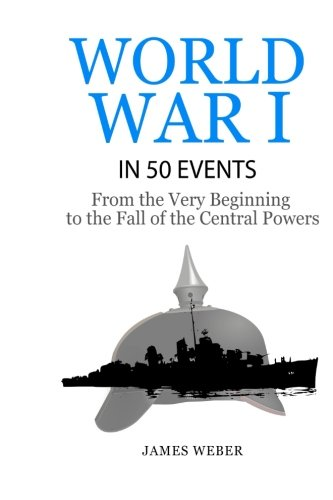 World War 1: World War I in 50 Events: From the Very Beginning to the Fall of the Central Powers (War Books, World War 1 Books, War History) (History in 50 Events Series) (Volume 5)