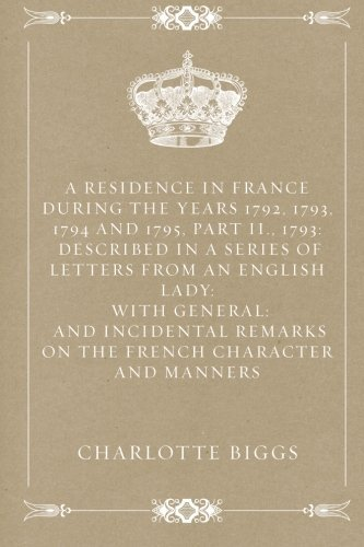 A Residence in France During the Years 1792, 1793, 1794 and 1795, Part II., 1793: Described in a Series of Letters from an English Lady: with General: ... Remarks on the French Character and Manners