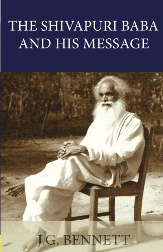 The Shivapuri Baba and His Message: Four lectures on a great Indian sage. (The Collected Works of J.G. Bennett) (Volume 11)