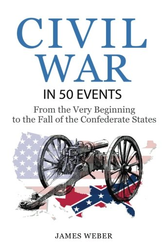 Civil War: American Civil War in 50 Events: From the Very Beginning to the Fall of the Confederate States (War Books, Civil War History, Civil War Books) (History in 50 Events Series) (Volume 13)