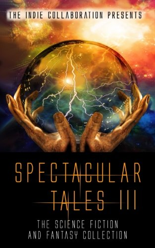 Spectacular Tales 3: The Science Fiction and Fantasy Collection (The Indie Collaboration Presents) (Volume 12)