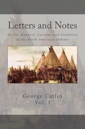Letters and Notes on the Manners, Customs and Conditions of the North American Indian: Volume 1: Illustrated with Color Engravings
