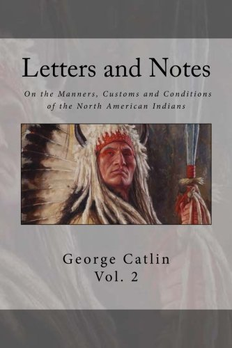 Letters and Notes on the Manners, Customs and Condition of the North American Indian: Volume 2: Illustrated with Color Engravings
