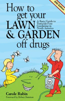 How to Get Your Lawn and Garden Off Drugs A Basic Guide to Pesticide-Free Gardening in North America-Revised