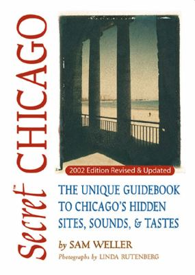Secret Chicago The Unique Guidebook to Chicago's Hidden Sites, Sounds & Tastes