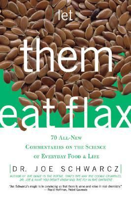 Let Them Eat Flax! 70 All-new Commentaries on the Science of Everyday Food & Life
