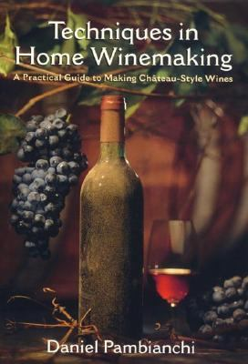 Techniques in Home Winemaking A Practical Guide to Making Chateau-Style Wines