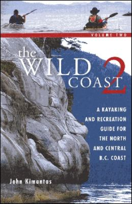Wild Coast 2 A Kayaking And Recreational Guide for The North and Central B.C. Coast