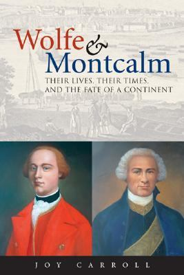 Wolfe & Montcalm Their Lives, Their Times, And The Fate Of A Continent