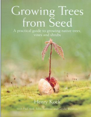 Growing Trees from Seed: A Practical Guide to Growing Native Trees, Vines and Shrubs
