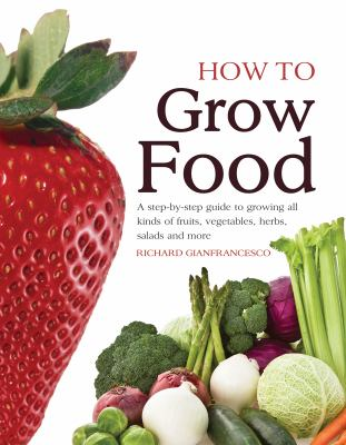 How To Grow Food: A step-by-step guide to growing all kinds of fruits, vegetables, herbs, salads and more