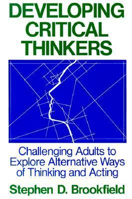 Developing Critical Thinkers Challenging Adults to Explore Alternative Ways of Thinking and Acting