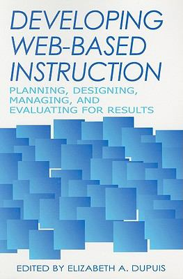 Developing Web-Based Instruction Planning, Designing, Managing, and Evaluating for Results