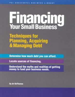 Financing Your Small Business Techniques for Planning, Acquiring & Managing Debt