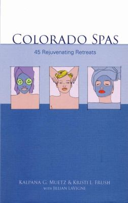 Colorado Spas: 45 Rejuvenating Retreats - Frush, Kristi, LaVigne, Jillian, Muetz, Kalpana pdf epub