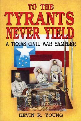To the Tyrants Never Yield A Texas Civil War Sampler