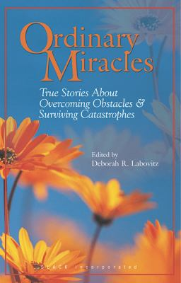 Ordinary Miracles True Stories About Overcoming Obstacles & Surviving Catastrophes