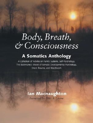 Body, Breath, & Consciousness A Somatics Anthology  A Collection of Articles on Family Systems, Self-Psychology, The Bodynamics Model of Somatic Developmental Psychology, Shock Tr