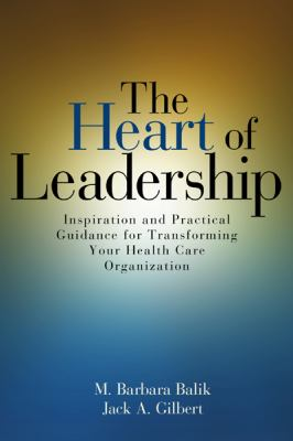Heart of Leadership : Inspiration and Practical Guidance for Transforming Your Health Care Organization