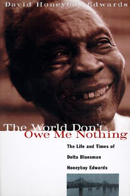 World Don't Owe Me Nothing The Life and Times of Delta Bluesman Honeyboy Edwards