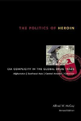 Politics of Heroin CIA Complicity in the Global Drug Trade, Afghanistan, Southeast Asia, Central America, Columbia