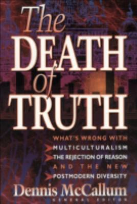 Death of Truth What's Wrong With Multiculturalism, the Rejection of Reason and the New Postmodern Diversity