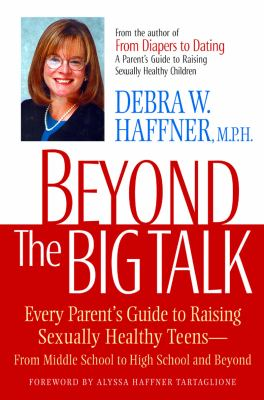 Beyond the Big Talk Every Parent's Guide to Raising Sexually Healthy Teens, from Middle School to High School and Beyond
