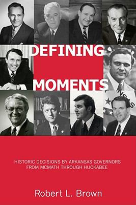 Defining Moments : Historic Decisions by Arkansas Governors from McMath Through Huckabee