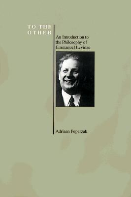 To the Other An Introduction to the Philosophy of Emmanuel Levinas