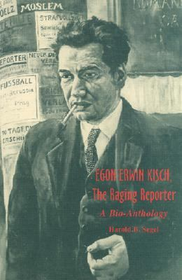 Egon Erwin Kisch, the Raging Reporter A Bio-Anthology