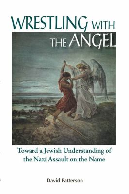 Wrestling With the Angel Toward a Jewish Understanding of the Nazi Assault on the Name