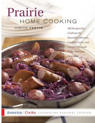 Prairie Home Cooking 400 Recipes That Celebrate the Bountiful Harvests, Creative Cooks, and Comforting Foods of the American Heartland