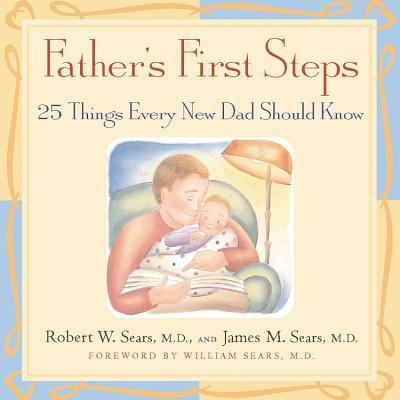 Father's First Steps 25 Things Every New Dad Should Know