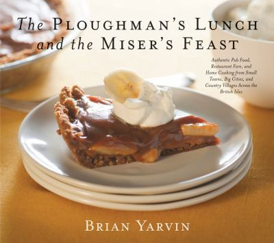 Ploughman's Lunch and the Miser's Feast : Authentic Pub Food, Restaurant Fare, and Home Cooking from Small Towns, Big Cities, and Country Villages Across the British Isles