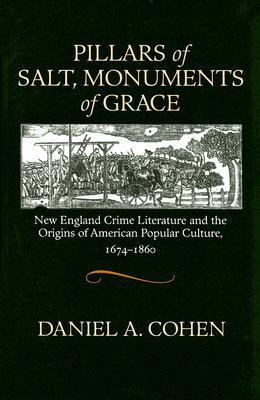 Pillars of Salt, Monuments of Grace New England Crime Literature And the Origins of American Popular Culture, 1674-1860