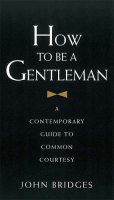 How to Be a Gentleman A Contemporary Guide to Common Courtesy